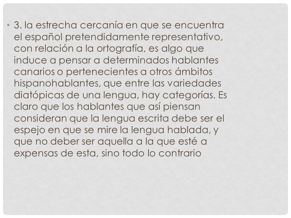 3. la estrecha cercanía en que se encuentra el español pretendidamente representativo, con relación a la ortografía, es algo que induce a pensar a det