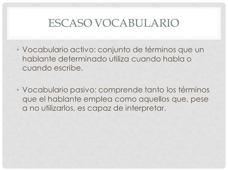 ESCASO VOCABULARIO Vocabulario activo: conjunto de términos que un hablante determinado utiliza cuando habla o cuando escribe. Vocabulario pasivo: com