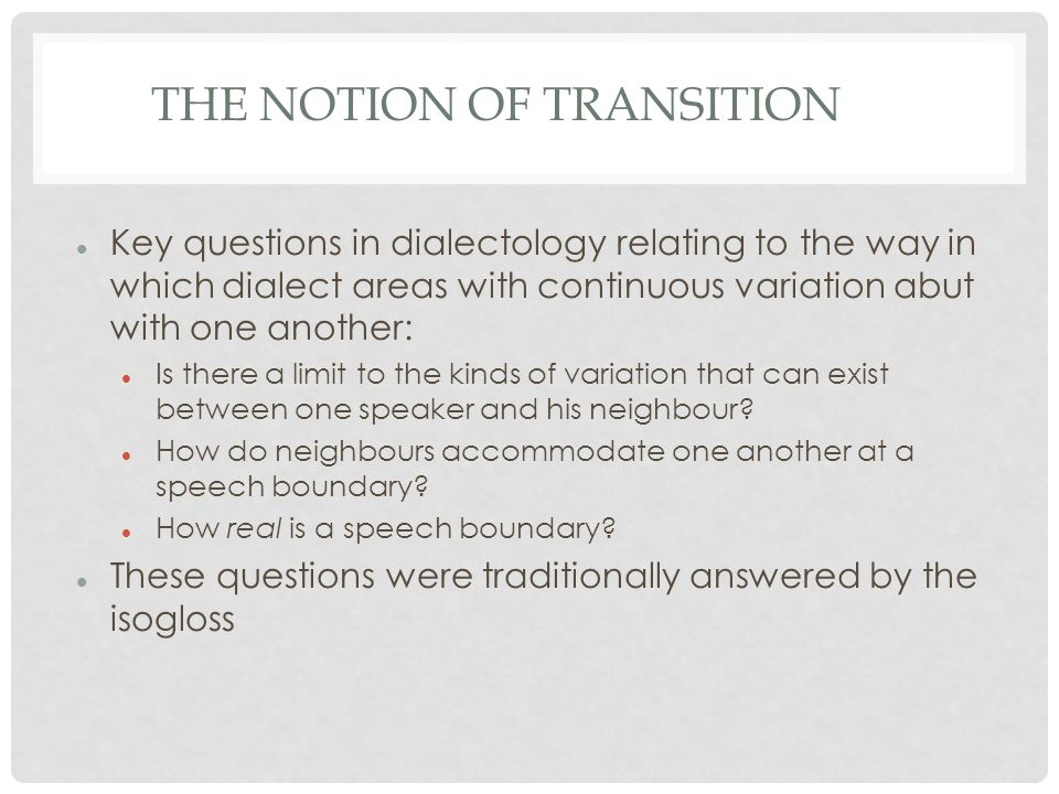 THE NOTION OF TRANSITION Key questions in dialectology relating to the way in which dialect areas with continuous variation abut with one another: Is