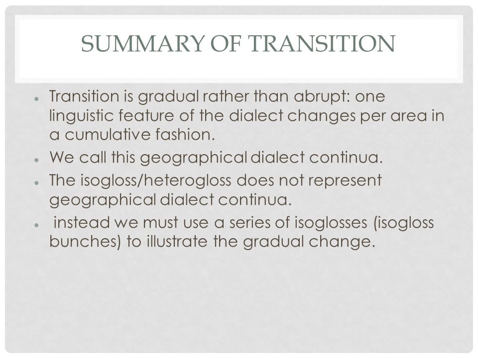 SUMMARY OF TRANSITION Transition is gradual rather than abrupt: one linguistic feature of the dialect changes per area in a cumulative fashion.