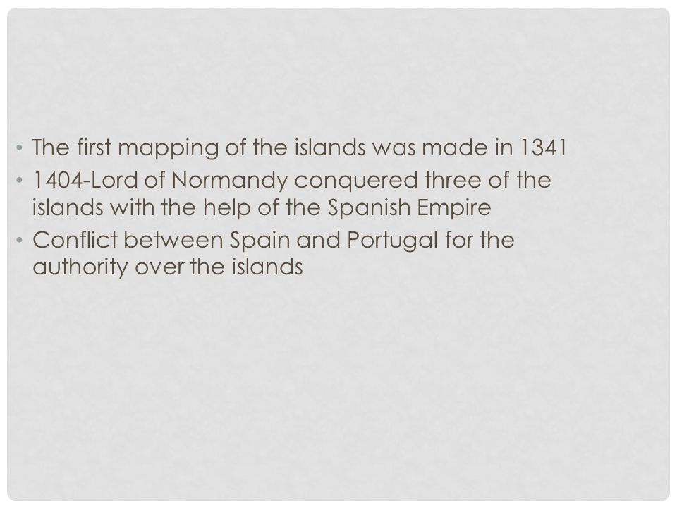 The first mapping of the islands was made in 1341 1404-Lord of Normandy conquered three of the islands with the help of the Spanish Empire Conflict be