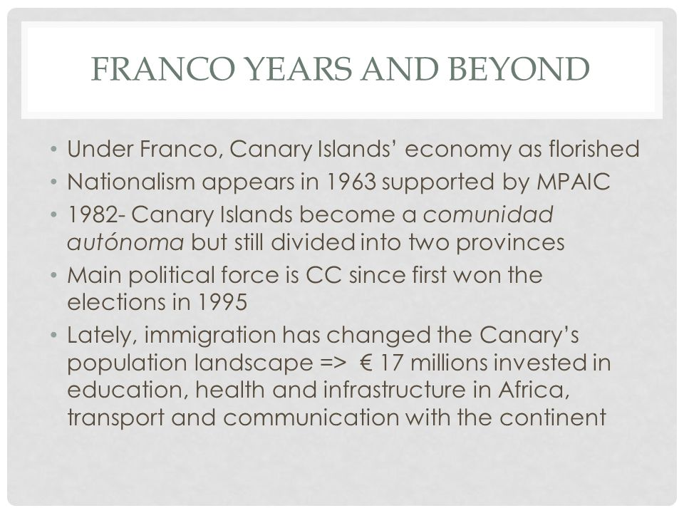 FRANCO YEARS AND BEYOND Under Franco, Canary Islands economy as florished Nationalism appears in 1963 supported by MPAIC 1982- Canary Islands become a