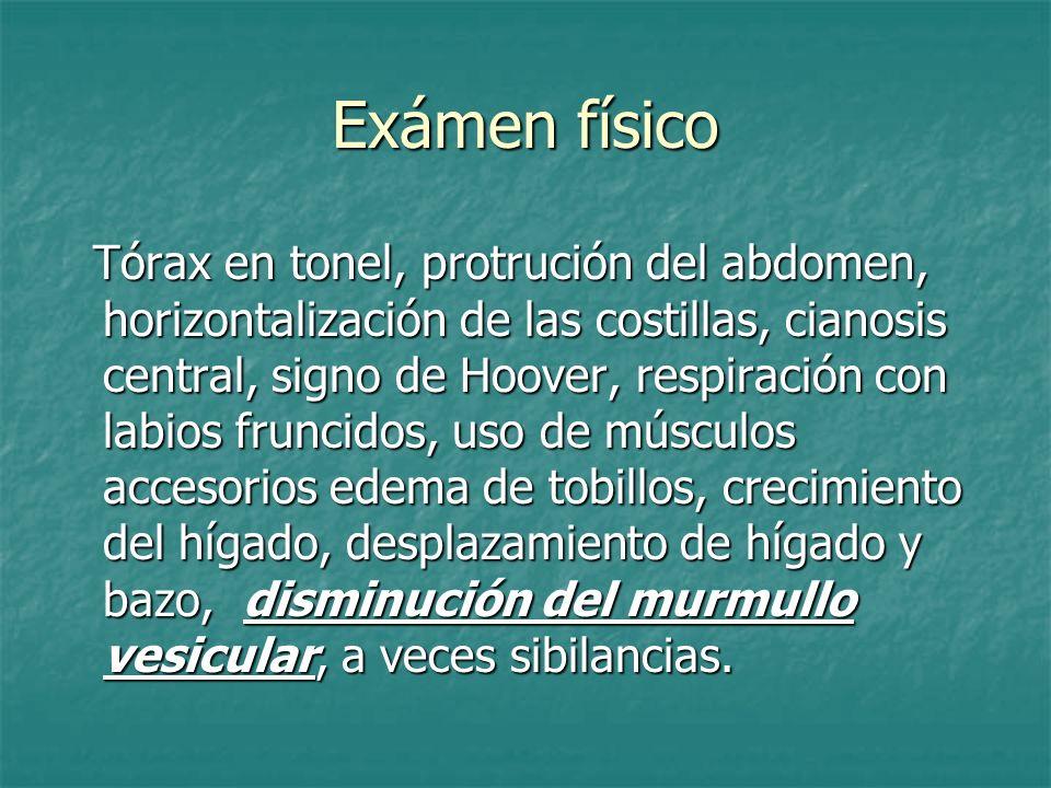 Exámen físico Tórax en tonel, protrución del abdomen, horizontalización de las costillas, cianosis central, signo de Hoover, respiración con labios fr