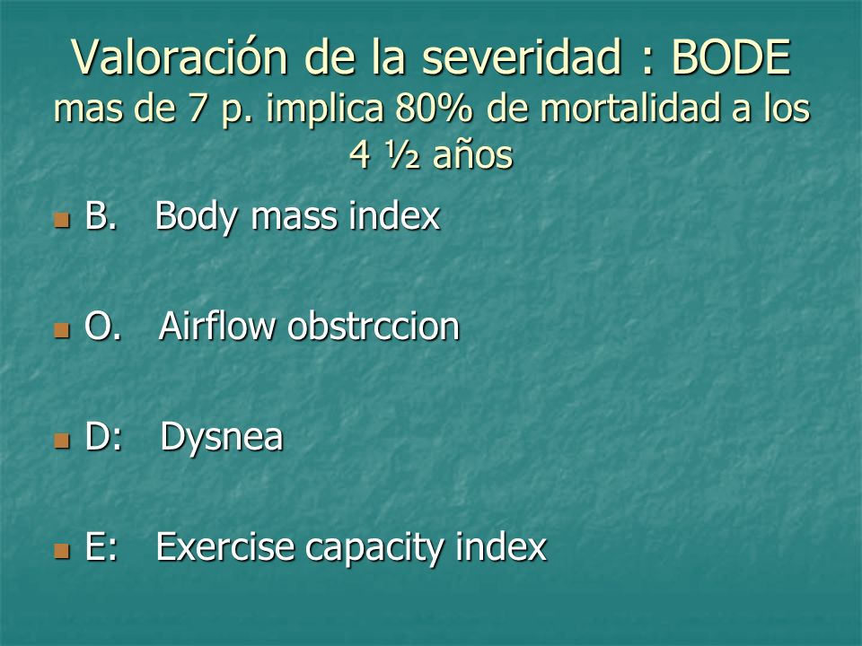 Valoración de la severidad : BODE mas de 7 p. implica 80% de mortalidad a los 4 ½ años B. Body mass index B. Body mass index O. Airflow obstrccion O.