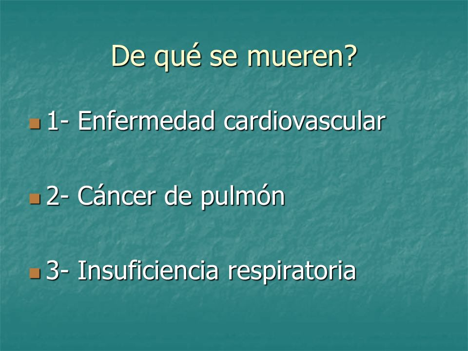 De qué se mueren? 1- Enfermedad cardiovascular 1- Enfermedad cardiovascular 2- Cáncer de pulmón 2- Cáncer de pulmón 3- Insuficiencia respiratoria 3- I