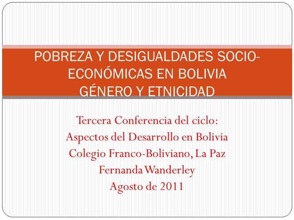 Tercera Conferencia del ciclo: Aspectos del Desarrollo en Bolivia Colegio Franco-Boliviano, La Paz Fernanda Wanderley Agosto de 2011 POBREZA Y DESIGUALDADES SOCIO- ECONÓMICAS EN BOLIVIA GÉNERO Y ETNICIDAD
