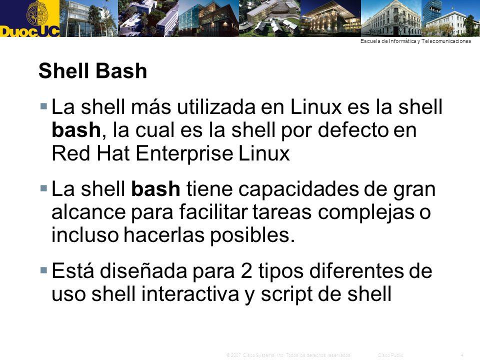 4© 2007 Cisco Systems, Inc. Todos los derechos reservados.Cisco Public Escuela de Informática y Telecomunicaciones Shell Bash La shell más utilizada e