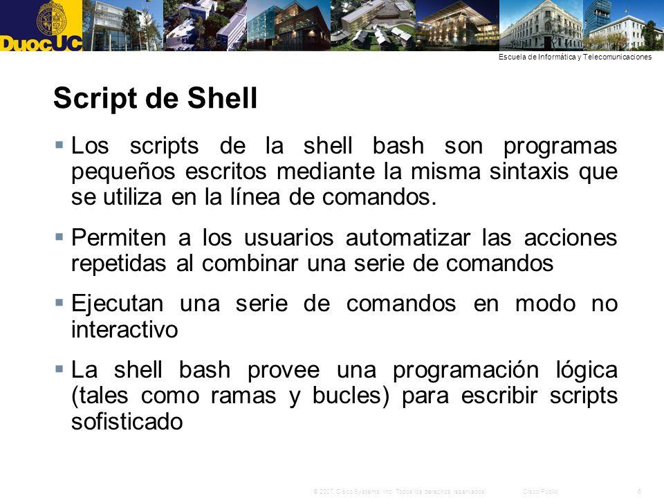 6© 2007 Cisco Systems, Inc. Todos los derechos reservados.Cisco Public Escuela de Informática y Telecomunicaciones Script de Shell Los scripts de la s