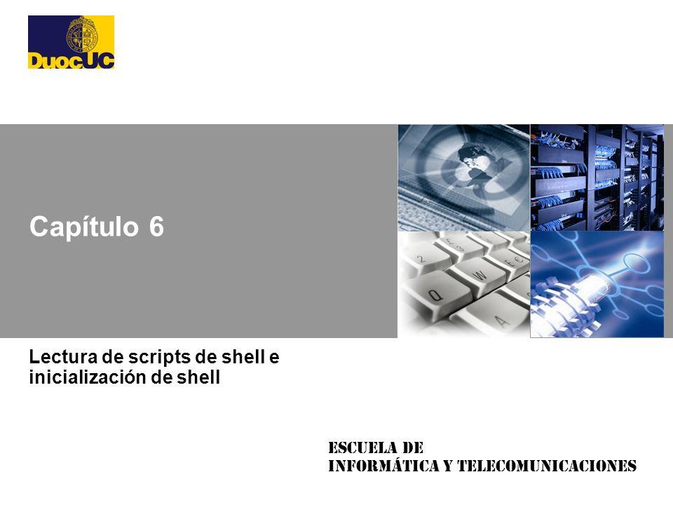 Escuela de Informática y Telecomunicaciones Capítulo 6 Lectura de scripts de shell e inicialización de shell
