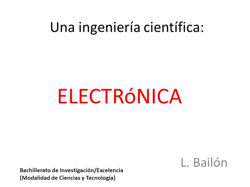 Una ingeniería científica: ELECTRóNICA L. Bailón Bachillerato de Investigación/Excelencia (Modalidad de Ciencias y Tecnología)