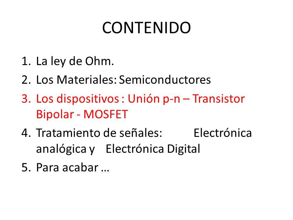 CONTENIDO 1.La ley de Ohm. 2.Los Materiales: Semiconductores 3.Los dispositivos : Unión p-n – Transistor Bipolar - MOSFET 4.Tratamiento de señales: El