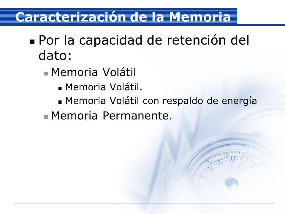 Caracterización de la Memoria Por la capacidad de retención del dato: Memoria Volátil Memoria Volátil.