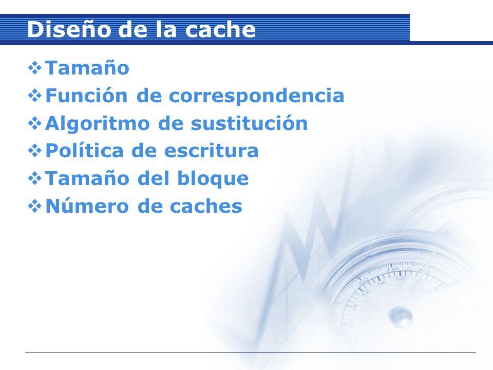 Diseño de la cache Tamaño Función de correspondencia Algoritmo de sustitución Política de escritura Tamaño del bloque Número de caches