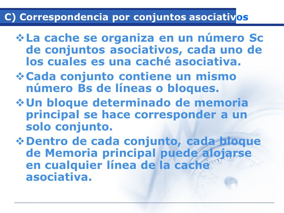 C) Correspondencia por conjuntos asociativos La cache se organiza en un número Sc de conjuntos asociativos, cada uno de los cuales es una caché asociativa.