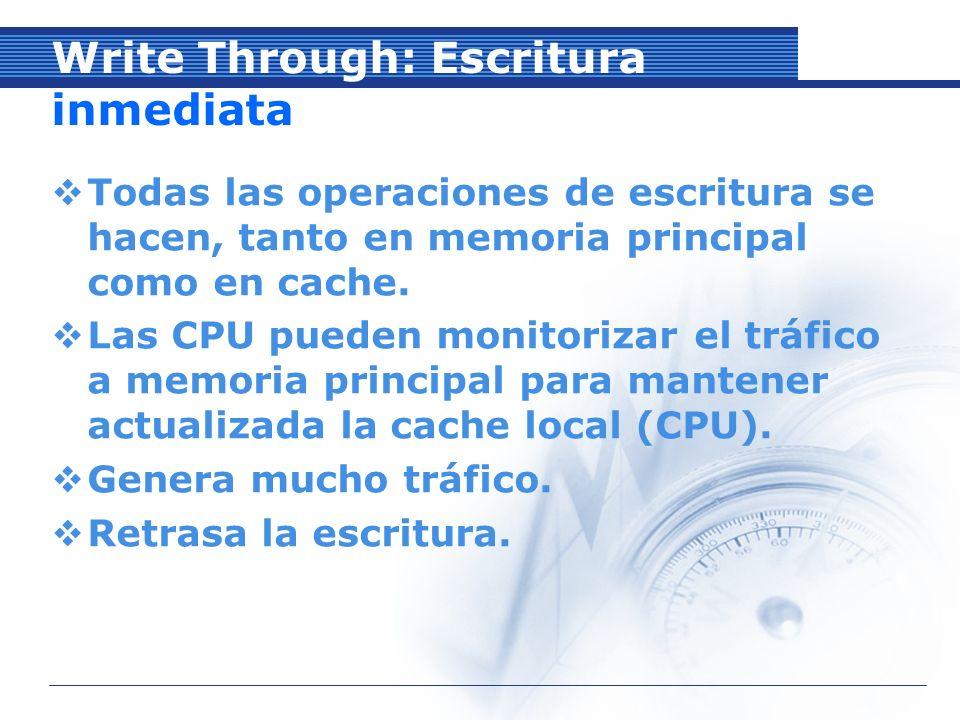 Write Through: Escritura inmediata Todas las operaciones de escritura se hacen, tanto en memoria principal como en cache.