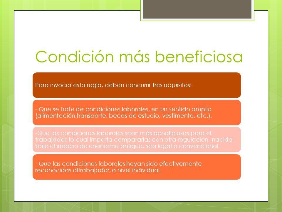 Condición más beneficiosa Para invocar esta regla, deben concurrir tres requisitos: - Que se trate de condiciones laborales, en un sentido amplio (ali