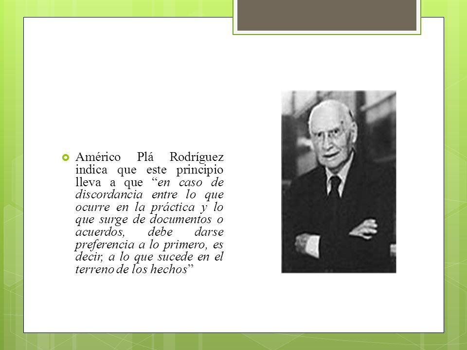 Américo Plá Rodríguez indica que este principio lleva a que en caso de discordancia entre lo que ocurre en la práctica y lo que surge de documentos o