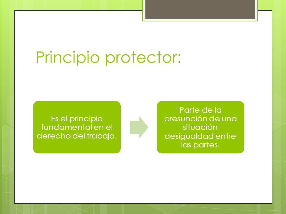 Principio protector: Es el principio fundamental en el derecho del trabajo. Parte de la presunción de una situación desigualdad entre las partes.