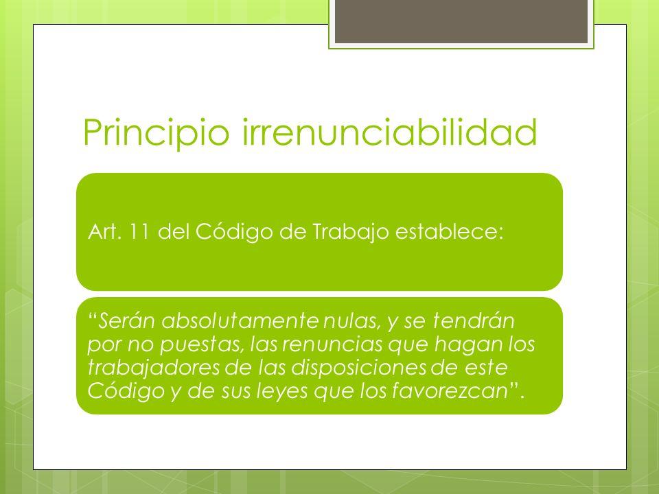 Principio irrenunciabilidad Art. 11 del Código de Trabajo establece: Serán absolutamente nulas, y se tendrán por no puestas, las renuncias que hagan l