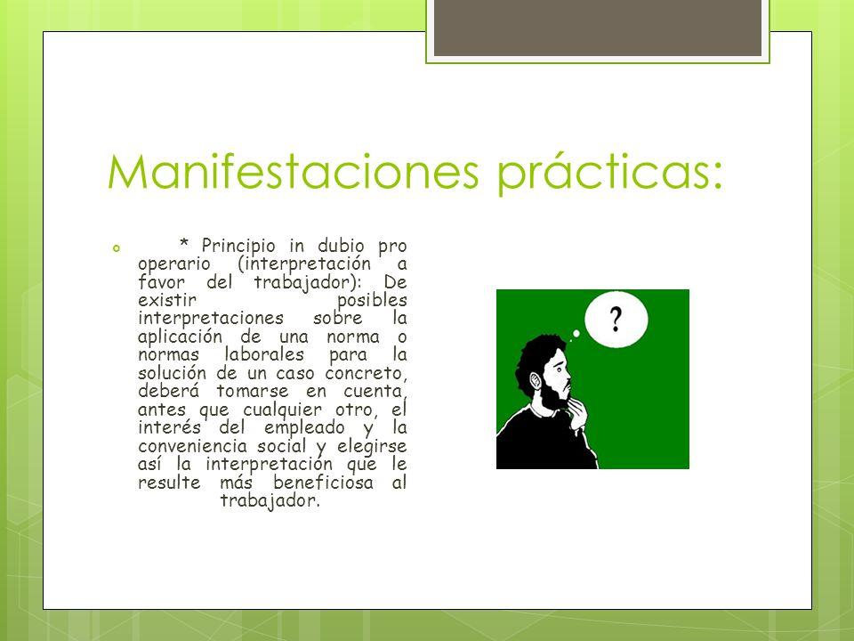 Manifestaciones prácticas: * Principio in dubio pro operario (interpretación a favor del trabajador): De existir posibles interpretaciones sobre la ap