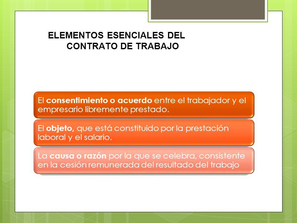 ELEMENTOS ESENCIALES DEL CONTRATO DE TRABAJO El consentimiento o acuerdo entre el trabajador y el empresario libremente prestado. El objeto, que está