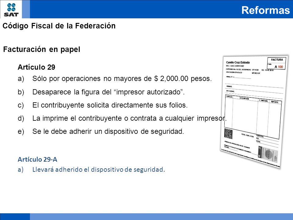 Reformas Código Fiscal de la Federación Facturación en papel Artículo 29 a)Sólo por operaciones no mayores de $ 2,000.00 pesos. b)Desaparece la figura