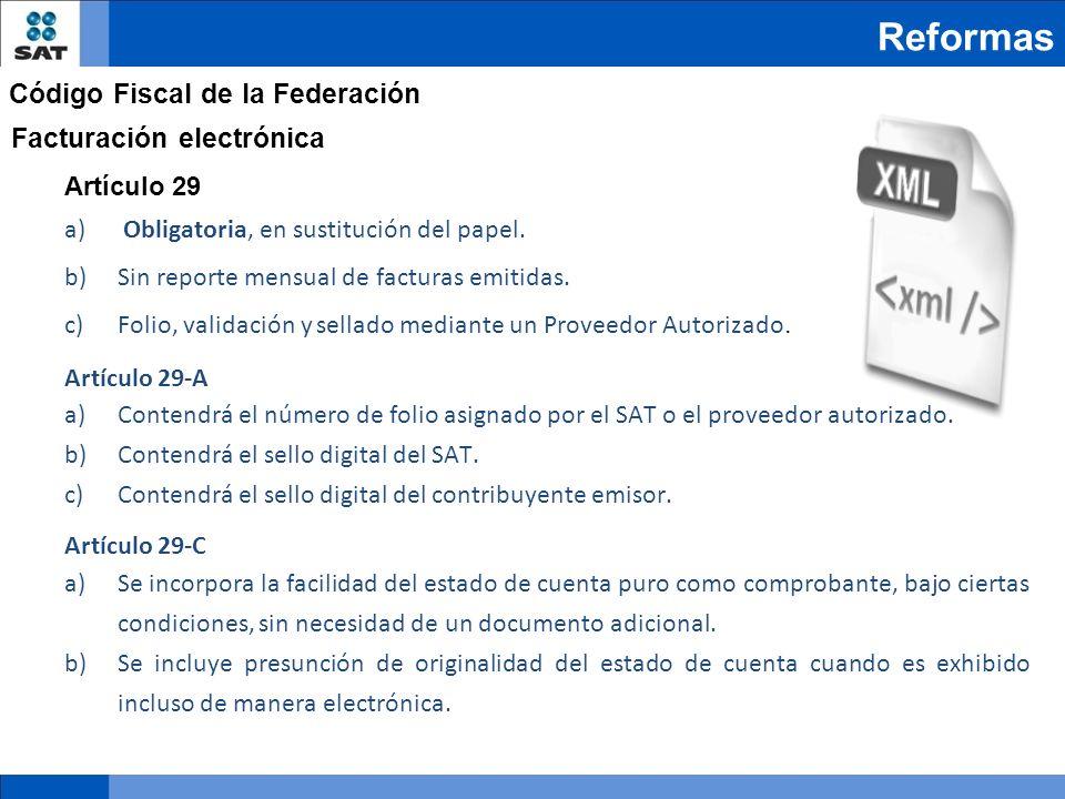 Reformas Código Fiscal de la Federación Facturación electrónica Artículo 29 a) Obligatoria, en sustitución del papel. b)Sin reporte mensual de factura
