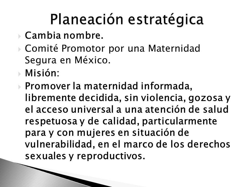 Cambia nombre. Comité Promotor por una Maternidad Segura en México. Misión: Promover la maternidad informada, libremente decidida, sin violencia, gozo