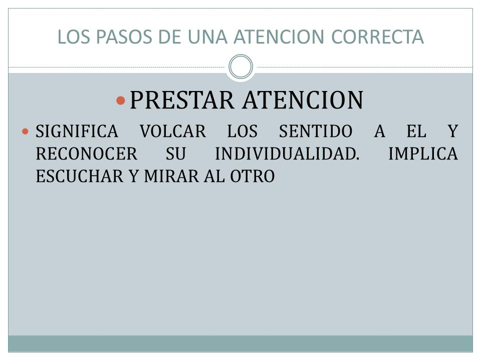 LOS PASOS DE UNA ATENCION CORRECTA PRESTAR ATENCION SIGNIFICA VOLCAR LOS SENTIDO A EL Y RECONOCER SU INDIVIDUALIDAD. IMPLICA ESCUCHAR Y MIRAR AL OTRO
