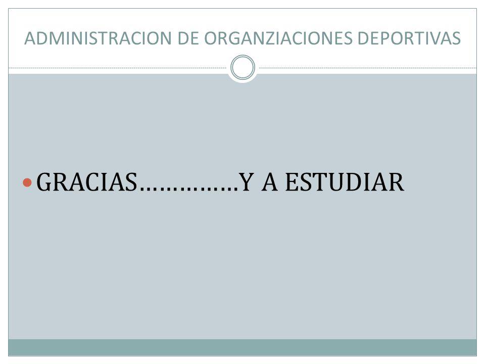 ADMINISTRACION DE ORGANZIACIONES DEPORTIVAS GRACIAS……………Y A ESTUDIAR