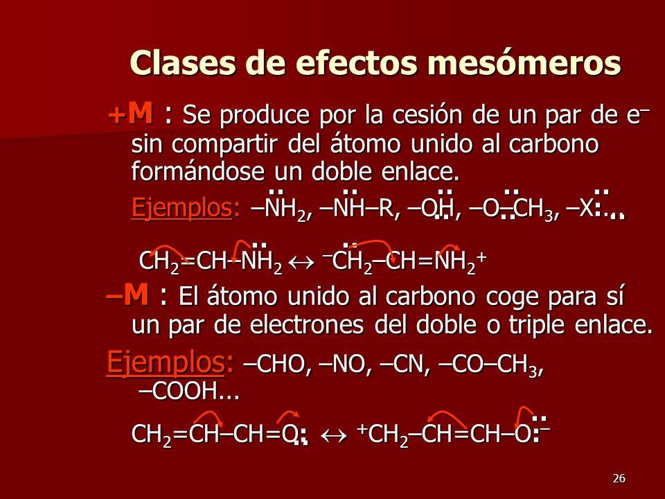 26 Clases de efectos mesómeros + M : Se produce por la cesión de un par de e – sin compartir del átomo unido al carbono formándose un doble enlace. ··