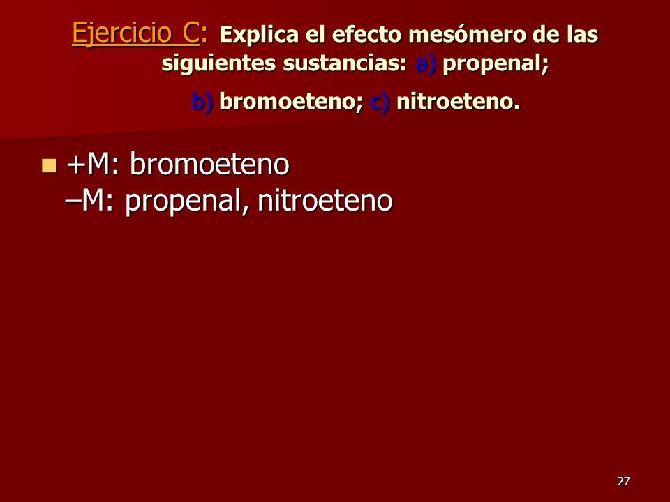 27 Ejercicio C: Explica el efecto mesómero de las siguientes sustancias: a) propenal; b) bromoeteno; c) nitroeteno. +M: bromoeteno –M: propenal, nitro