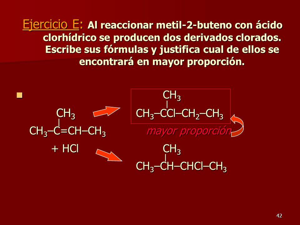 42 Ejercicio E: Al reaccionar metil-2-buteno con ácido clorhídrico se producen dos derivados clorados. Escribe sus fórmulas y justifica cual de ellos