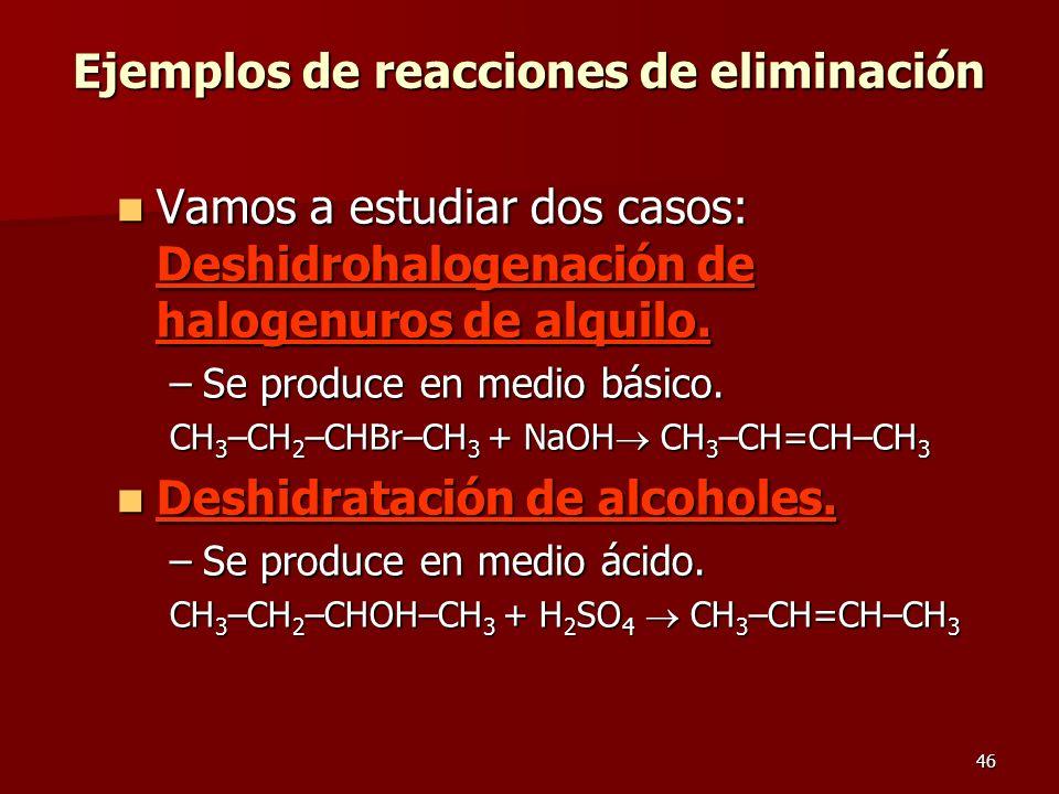 46 Ejemplos de reacciones de eliminación Vamos a estudiar dos casos: Deshidrohalogenación de halogenuros de alquilo. Vamos a estudiar dos casos: Deshi