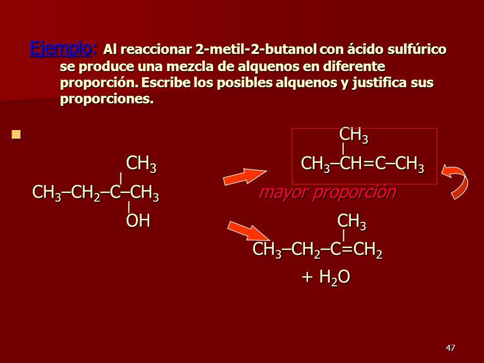 47 Ejemplo: Al reaccionar 2-metil-2-butanol con ácido sulfúrico se produce una mezcla de alquenos en diferente proporción. Escribe los posibles alquen