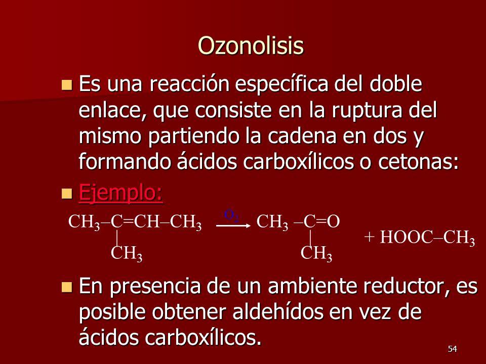 54 Ozonolisis Es una reacción específica del doble enlace, que consiste en la ruptura del mismo partiendo la cadena en dos y formando ácidos carboxíli