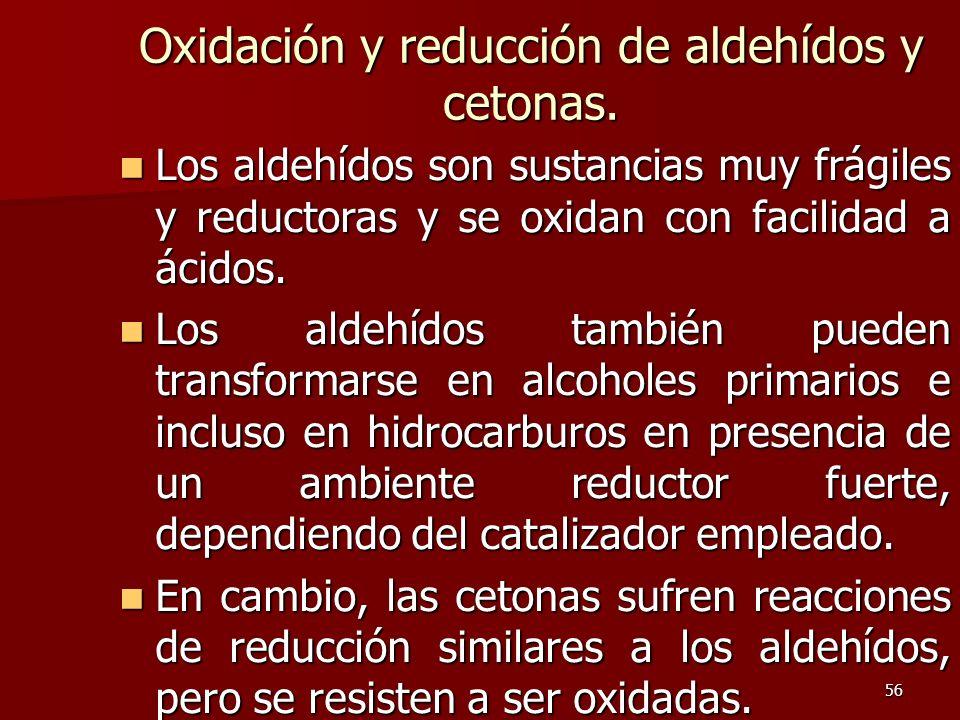 56 Oxidación y reducción de aldehídos y cetonas. Los aldehídos son sustancias muy frágiles y reductoras y se oxidan con facilidad a ácidos. Los aldehí
