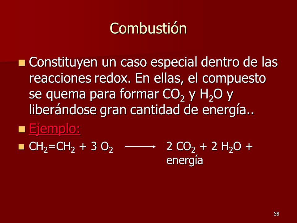 58 Combustión Constituyen un caso especial dentro de las reacciones redox. En ellas, el compuesto se quema para formar CO 2 y H 2 O y liberándose gran