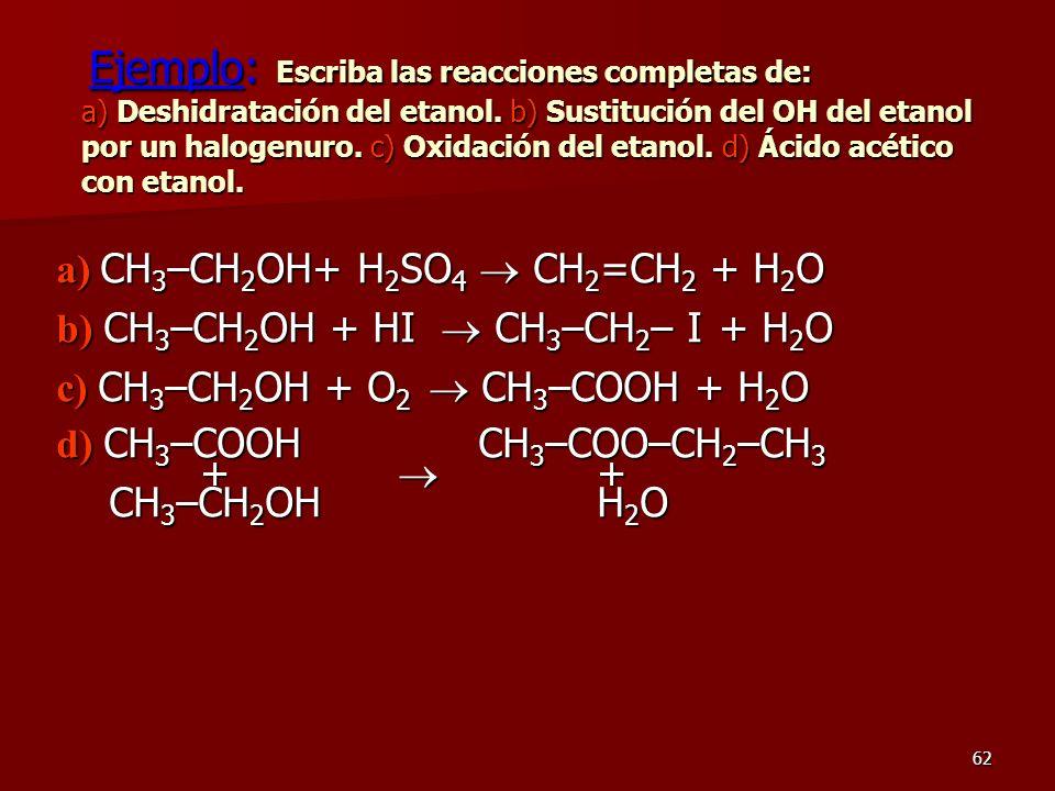 62 Ejemplo: Escriba las reacciones completas de: a) Deshidratación del etanol. b) Sustitución del OH del etanol por un halogenuro. c) Oxidación del et
