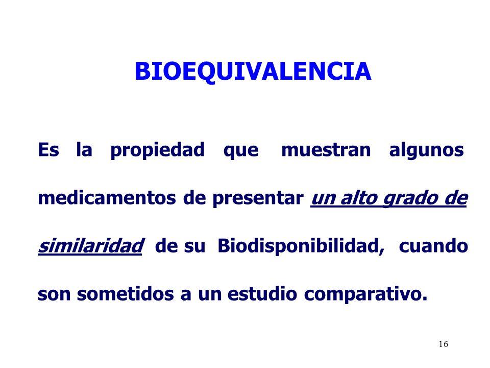 16 BIOEQUIVALENCIA Es la propiedad que muestran algunos medicamentos de presentar un alto grado de similaridad de su Biodisponibilidad, cuando son som