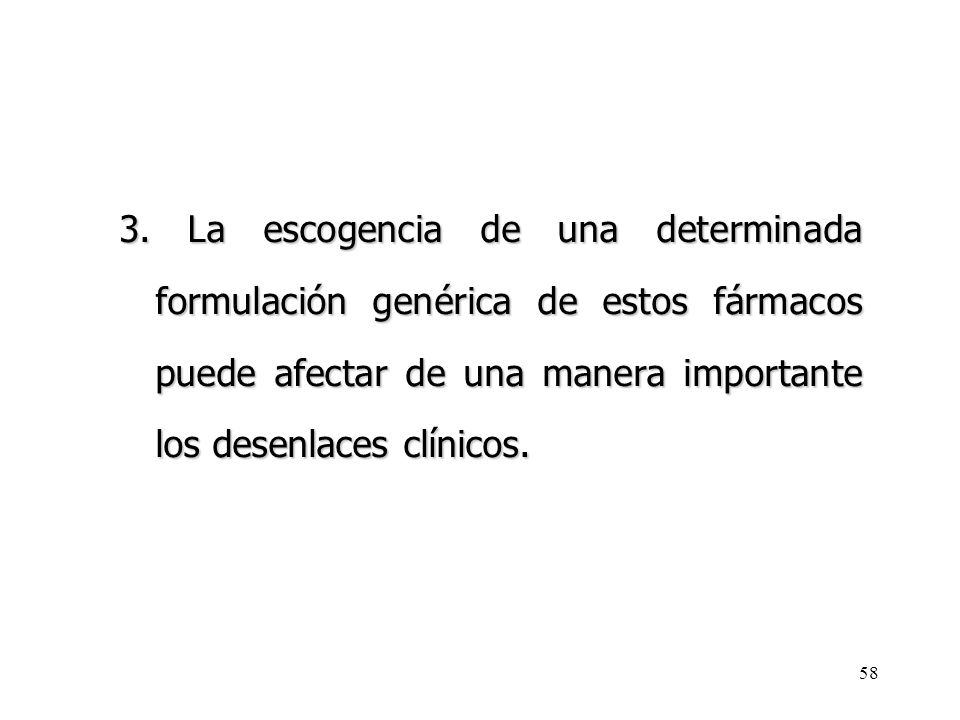 58 3. La escogencia de una determinada formulación genérica de estos fármacos puede afectar de una manera importante los desenlaces clínicos.