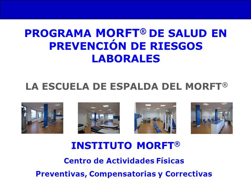 PROGRAMA MORFT ® DE SALUD EN PREVENCIÓN DE RIESGOS LABORALES INSTITUTO MORFT ® Centro de Actividades Físicas Preventivas, Compensatorias y Correctivas