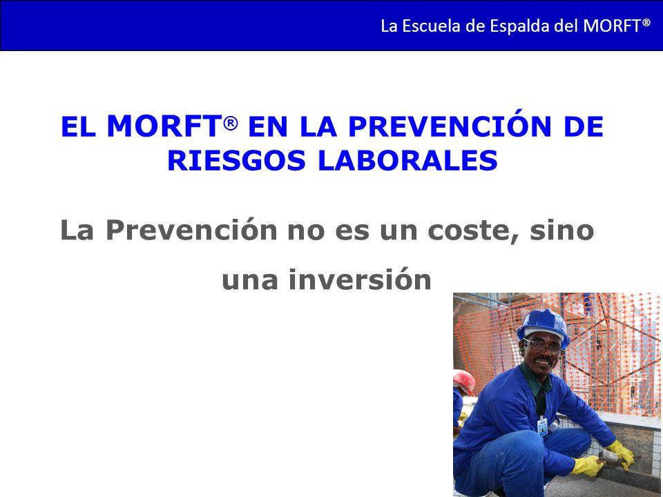 La Prevención no es un coste, sino una inversión La Escuela de Espalda del MORFT® EL MORFT ® EN LA PREVENCIÓN DE RIESGOS LABORALES