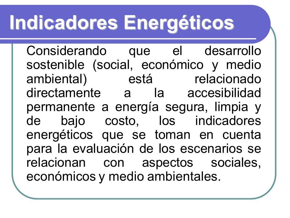 Indicadores Energéticos Considerando que el desarrollo sostenible (social, económico y medio ambiental) está relacionado directamente a la accesibilidad permanente a energía segura, limpia y de bajo costo, los indicadores energéticos que se toman en cuenta para la evaluación de los escenarios se relacionan con aspectos sociales, económicos y medio ambientales.