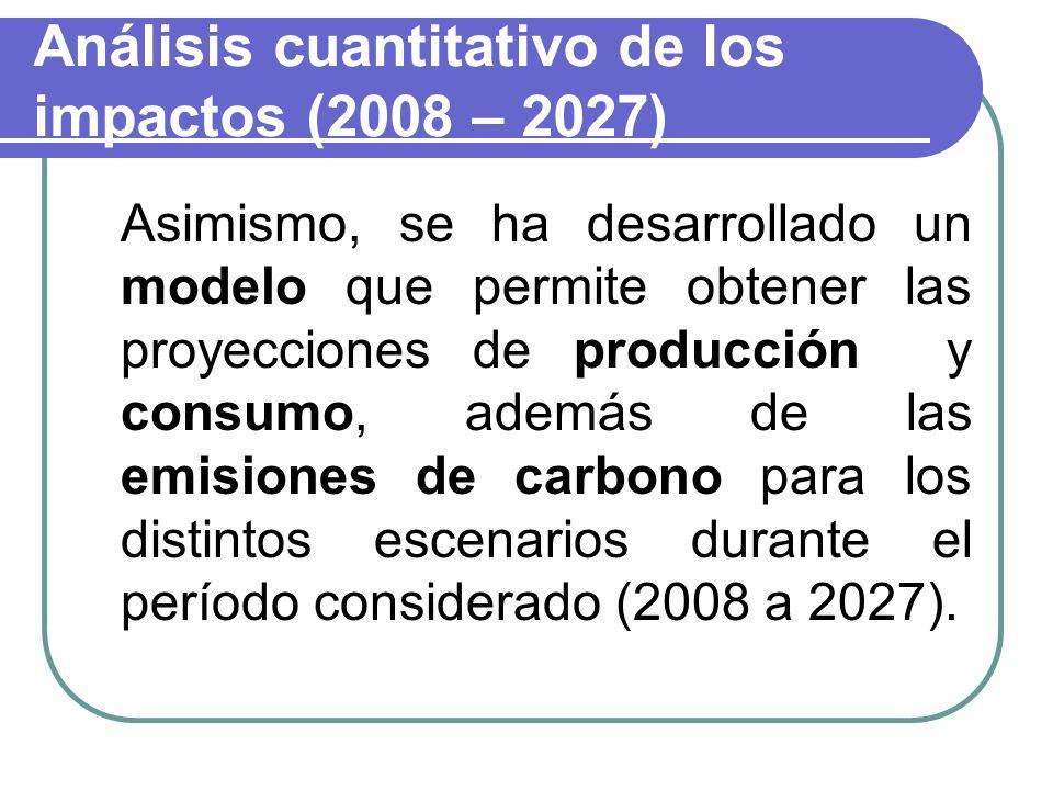 Análisis cuantitativo de los impactos (2008 – 2027) Asimismo, se ha desarrollado un modelo que permite obtener las proyecciones de producción y consumo, además de las emisiones de carbono para los distintos escenarios durante el período considerado (2008 a 2027).