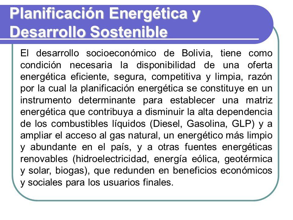 Planificación Energética y Desarrollo Sostenible El desarrollo socioeconómico de Bolivia, tiene como condición necesaria la disponibilidad de una oferta energética eficiente, segura, competitiva y limpia, razón por la cual la planificación energética se constituye en un instrumento determinante para establecer una matriz energética que contribuya a disminuir la alta dependencia de los combustibles líquidos (Diesel, Gasolina, GLP) y a ampliar el acceso al gas natural, un energético más limpio y abundante en el país, y a otras fuentes energéticas renovables (hidroelectricidad, energía eólica, geotérmica y solar, biogas), que redunden en beneficios económicos y sociales para los usuarios finales.