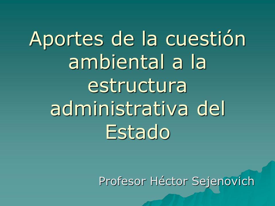 Aportes de la cuestión ambiental a la estructura administrativa del Estado Profesor Héctor Sejenovich