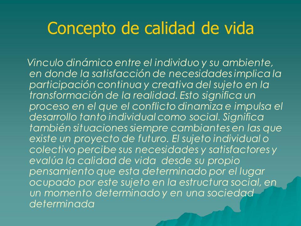 Concepto de calidad de vida Vinculo dinámico entre el individuo y su ambiente, en donde la satisfacción de necesidades implica la participación contin