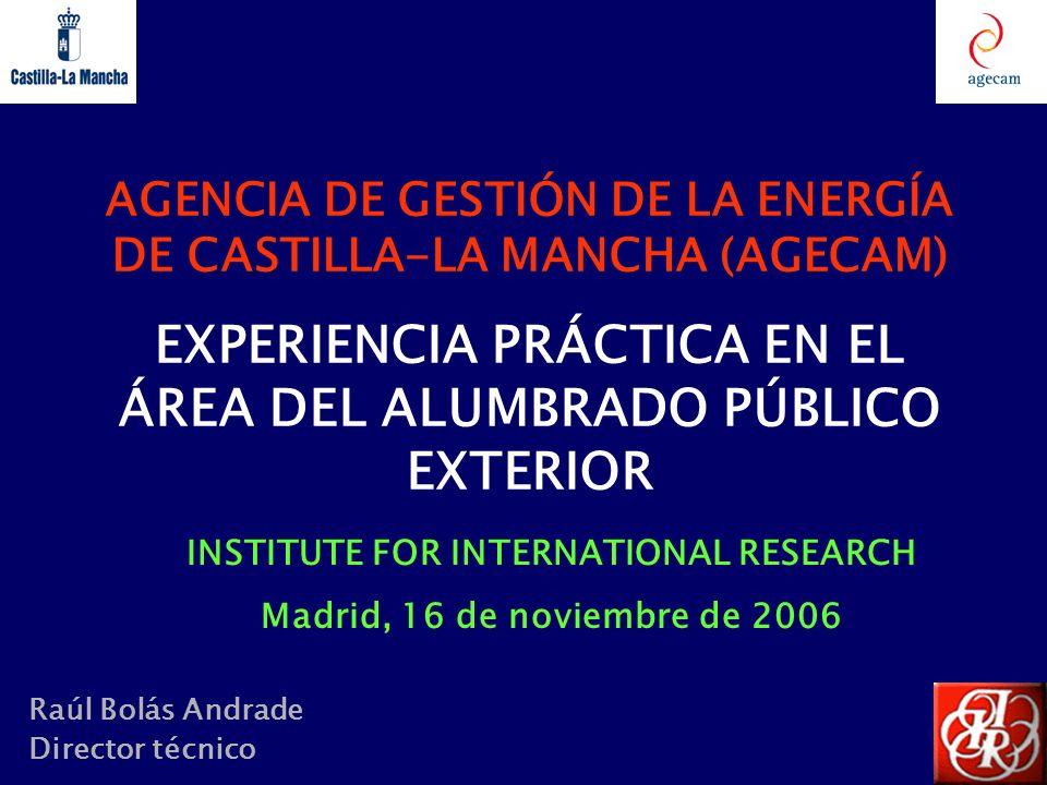 AGENCIA DE GESTIÓN DE LA ENERGÍA DE CASTILLA-LA MANCHA (AGECAM) EXPERIENCIA PRÁCTICA EN EL ÁREA DEL ALUMBRADO PÚBLICO EXTERIOR Raúl Bolás Andrade Dire