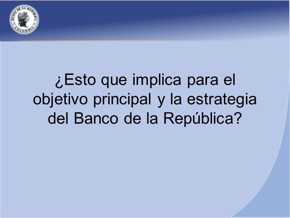 ¿Esto que implica para el objetivo principal y la estrategia del Banco de la República